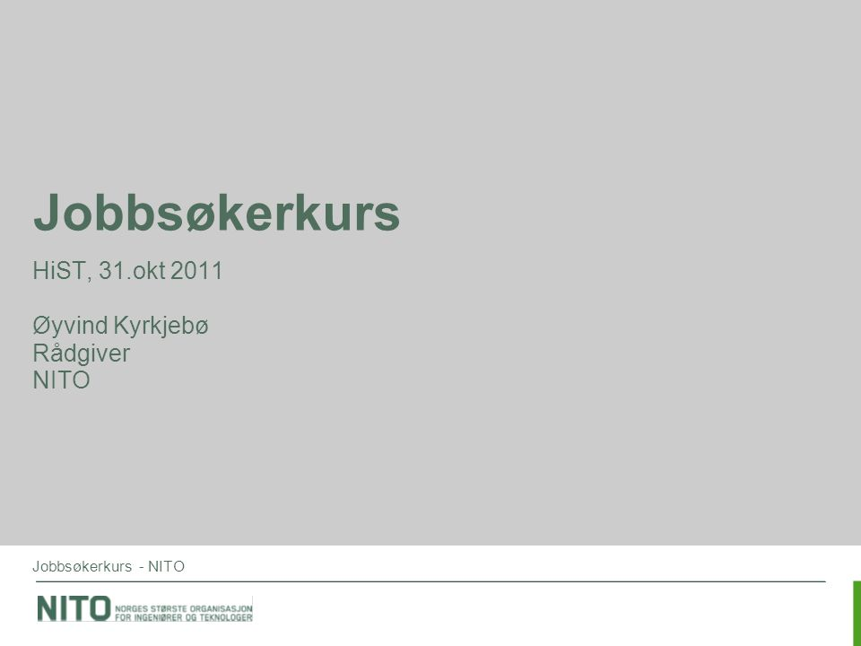 Jobbsøkerkurs - NITO Jobbsøkerkurs HiST, 31.okt 2011 Øyvind Kyrkjebø Rådgiver NITO