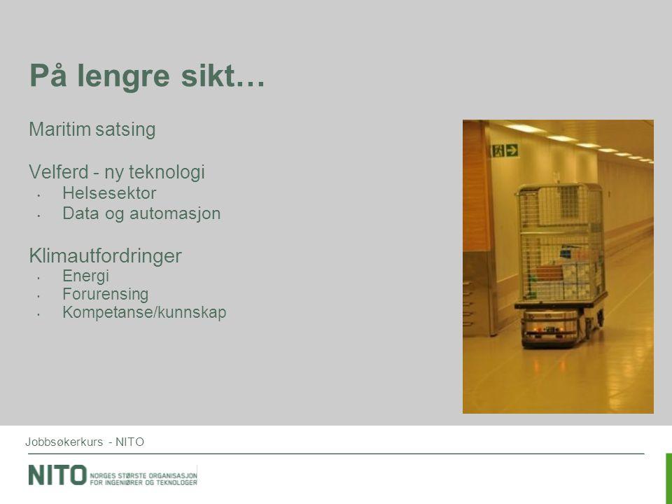 Jobbsøkerkurs - NITO På lengre sikt… Maritim satsing Velferd - ny teknologi • Helsesektor • Data og automasjon Klimautfordringer • Energi • Forurensin