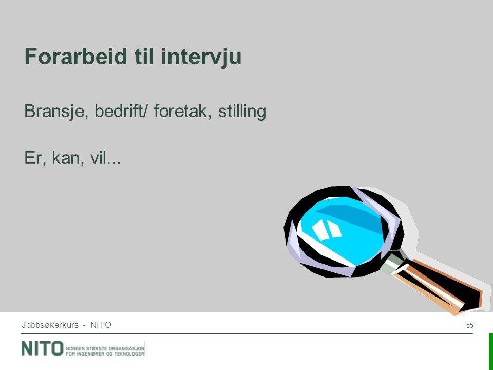 55 Jobbsøkerkurs - NITO Forarbeid til intervju Bransje, bedrift/ foretak, stilling Er, kan, vil...