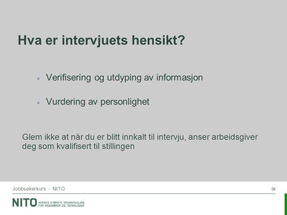 56 Jobbsøkerkurs - NITO Hva er intervjuets hensikt? Verifisering og utdyping av informasjon Vurdering av personlighet Glem ikke at når du er blitt inn
