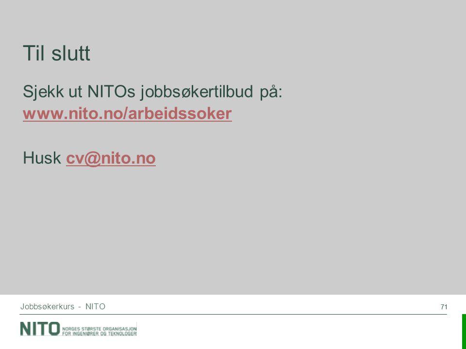 71 Jobbsøkerkurs - NITO Til slutt Sjekk ut NITOs jobbsøkertilbud på: www.nito.no/arbeidssoker Husk cv@nito.nocv@nito.no