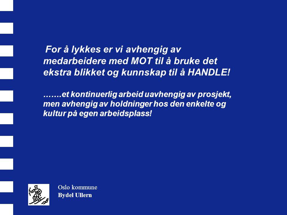 Oslo kommune Bydel Ullern For å lykkes er vi avhengig av medarbeidere med MOT til å bruke det ekstra blikket og kunnskap til å HANDLE! …….et kontinuer