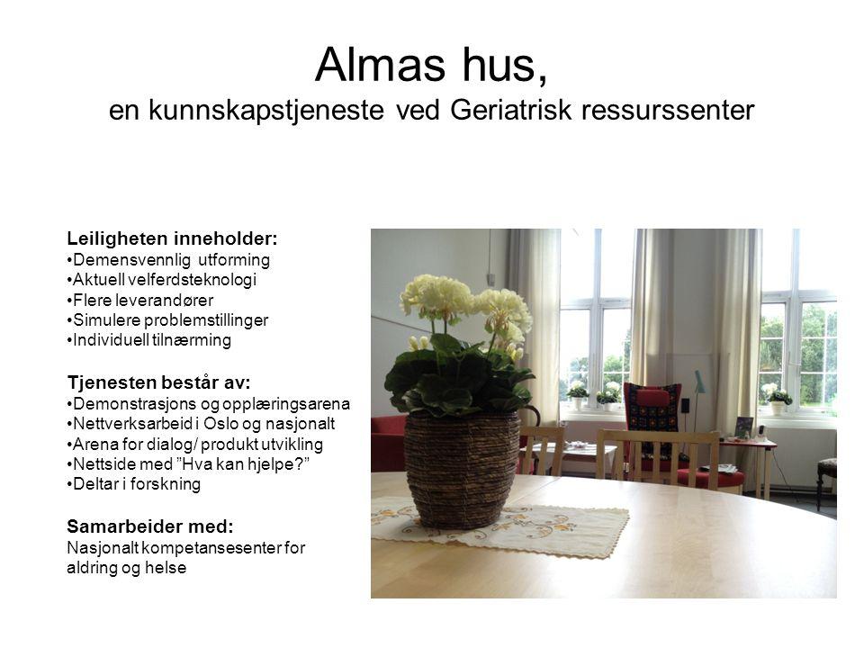 Almas hus, en kunnskapstjeneste ved Geriatrisk ressurssenter Leiligheten inneholder: •Demensvennlig utforming •Aktuell velferdsteknologi •Flere leverandører •Simulere problemstillinger •Individuell tilnærming Tjenesten består av: •Demonstrasjons og opplæringsarena •Nettverksarbeid i Oslo og nasjonalt •Arena for dialog/ produkt utvikling •Nettside med Hva kan hjelpe? •Deltar i forskning Samarbeider med: Nasjonalt kompetansesenter for aldring og helse