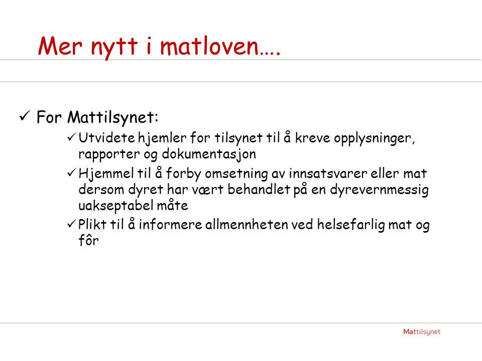 Mer nytt i matloven….  For Mattilsynet:  Utvidete hjemler for tilsynet til å kreve opplysninger, rapporter og dokumentasjon  Hjemmel til å forby om