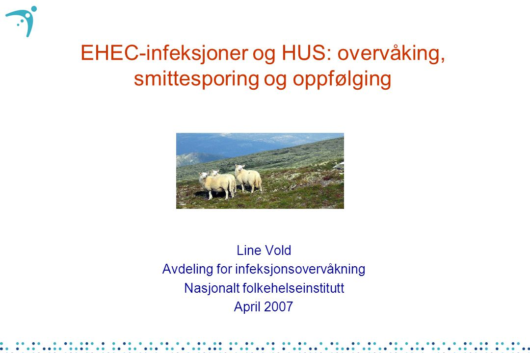 EHEC-infeksjoner og HUS: overvåking, smittesporing og oppfølging Line Vold Avdeling for infeksjonsovervåkning Nasjonalt folkehelseinstitutt April 2007