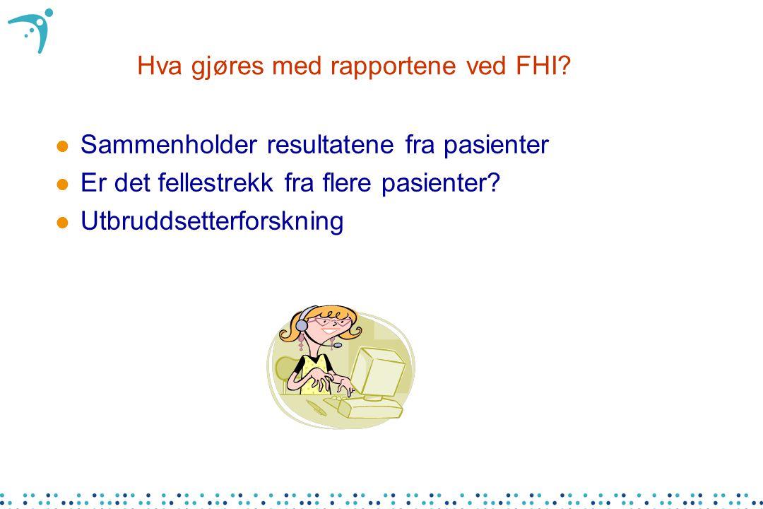 Hva gjøres med rapportene ved FHI? l Sammenholder resultatene fra pasienter l Er det fellestrekk fra flere pasienter? l Utbruddsetterforskning