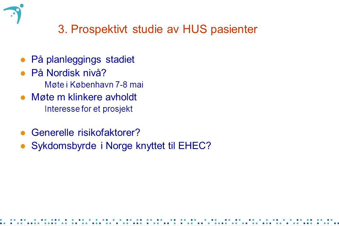 3. Prospektivt studie av HUS pasienter l På planleggings stadiet l På Nordisk nivå? –Møte i København 7-8 mai l Møte m klinkere avholdt –Interesse for