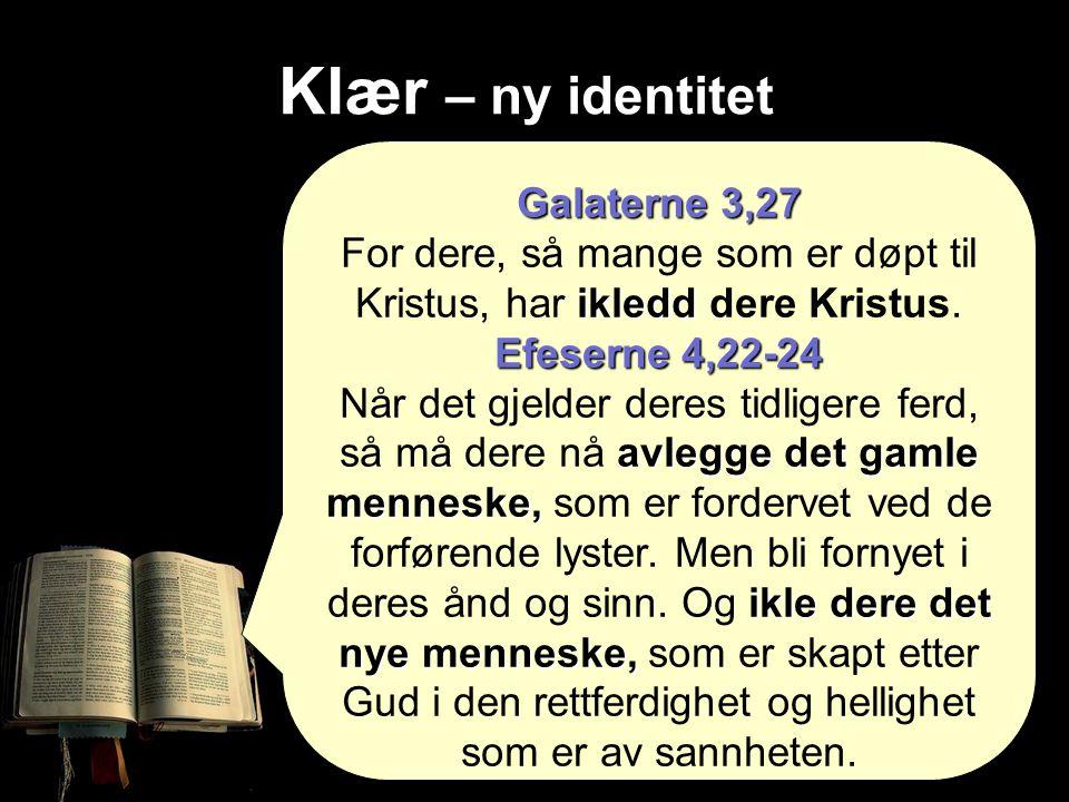 Klær – ny identitet Galaterne 3,27 ikledd For dere, så mange som er døpt til Kristus, har ikledd dere Kristus.