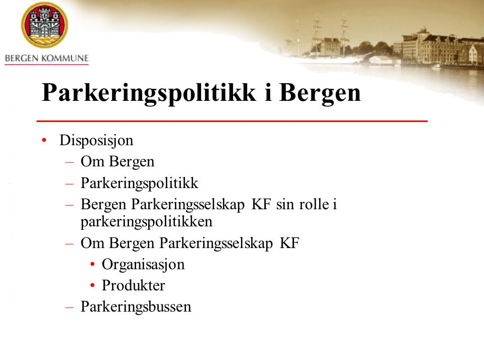 Parkeringspolitikk i Bergen •Disposisjon –Om Bergen –Parkeringspolitikk –Bergen Parkeringsselskap KF sin rolle i parkeringspolitikken –Om Bergen Parkeringsselskap KF •Organisasjon •Produkter –Parkeringsbussen