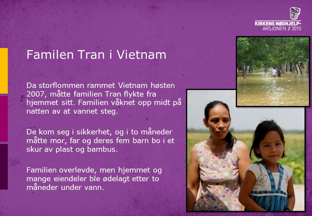 Familen Tran i Vietnam Da storflommen rammet Vietnam høsten 2007, måtte familien Tran flykte fra hjemmet sitt. Familien våknet opp midt på natten av a