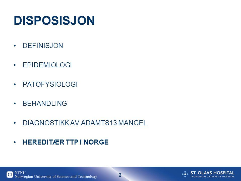 2 DISPOSISJON •DEFINISJON •EPIDEMIOLOGI •PATOFYSIOLOGI •BEHANDLING •DIAGNOSTIKK AV ADAMTS13 MANGEL •HEREDITÆR TTP I NORGE