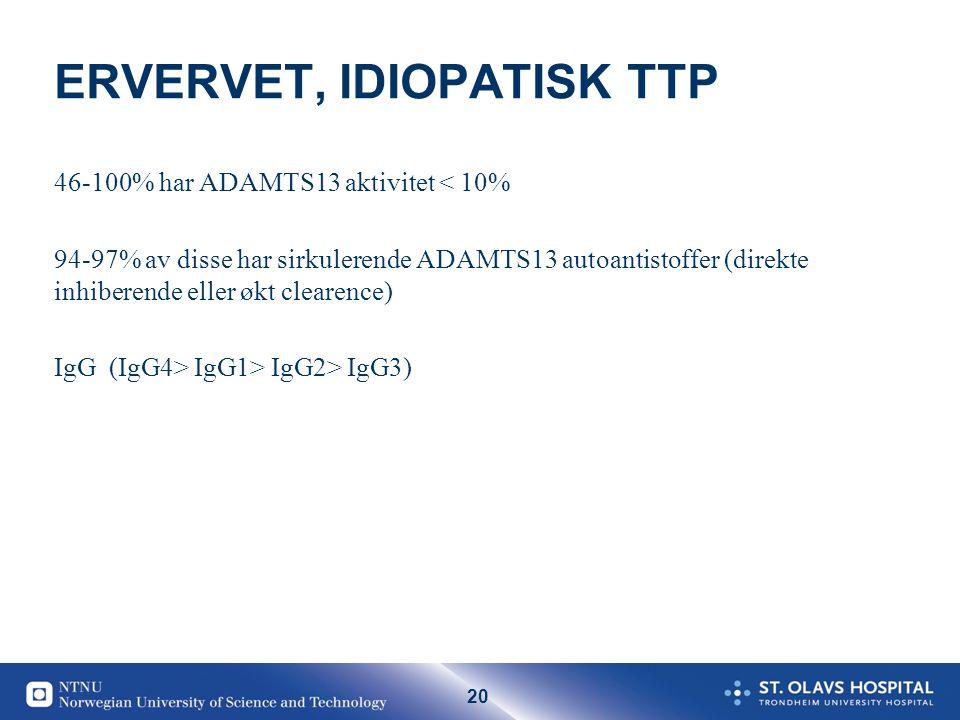 20 ERVERVET, IDIOPATISK TTP 46-100% har ADAMTS13 aktivitet < 10% 94-97% av disse har sirkulerende ADAMTS13 autoantistoffer (direkte inhiberende eller