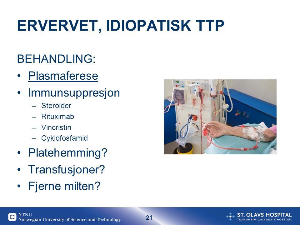 21 ERVERVET, IDIOPATISK TTP BEHANDLING: •Plasmaferese •Immunsuppresjon –Steroider –Rituximab –Vincristin –Cyklofosfamid •Platehemming? •Transfusjoner?