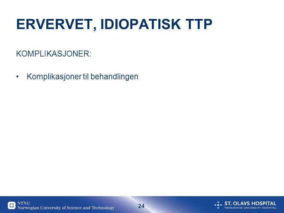 24 ERVERVET, IDIOPATISK TTP KOMPLIKASJONER: •Komplikasjoner til behandlingen