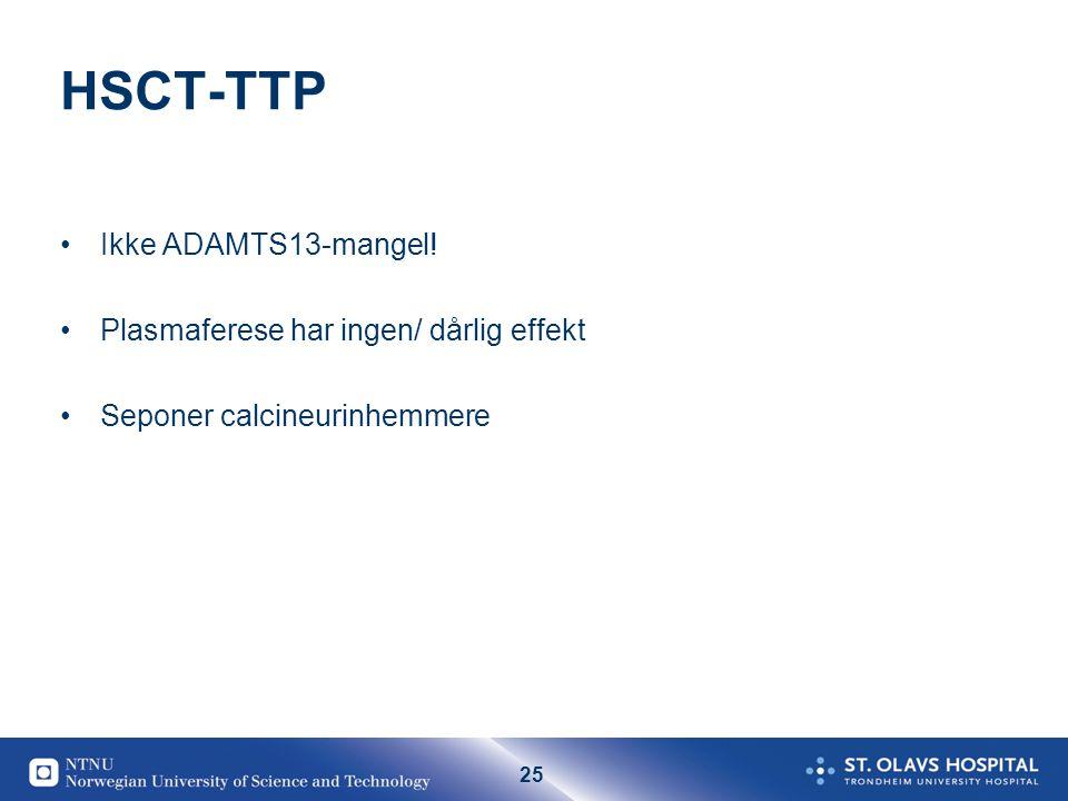 25 HSCT-TTP •Ikke ADAMTS13-mangel! •Plasmaferese har ingen/ dårlig effekt •Seponer calcineurinhemmere