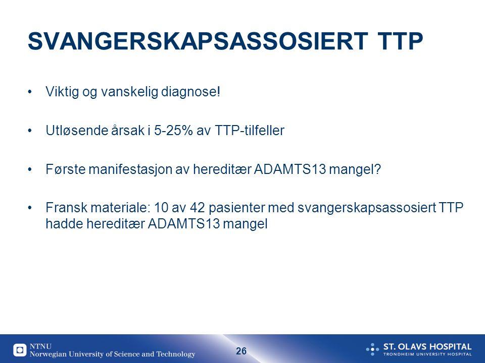 26 SVANGERSKAPSASSOSIERT TTP •Viktig og vanskelig diagnose! •Utløsende årsak i 5-25% av TTP-tilfeller •Første manifestasjon av hereditær ADAMTS13 mang