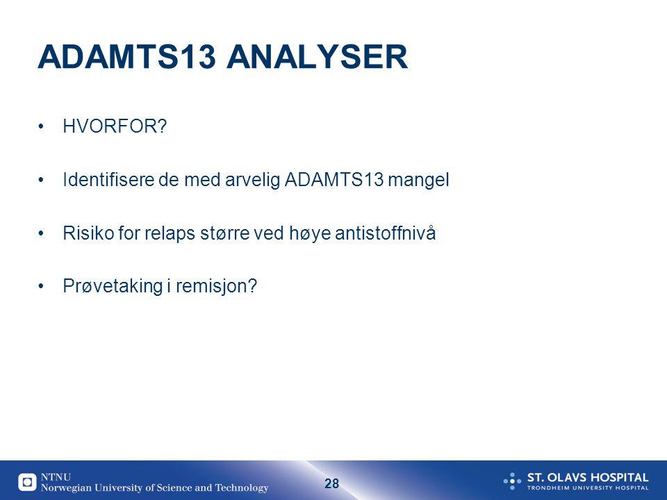 28 ADAMTS13 ANALYSER •HVORFOR? •Identifisere de med arvelig ADAMTS13 mangel •Risiko for relaps større ved høye antistoffnivå •Prøvetaking i remisjon?