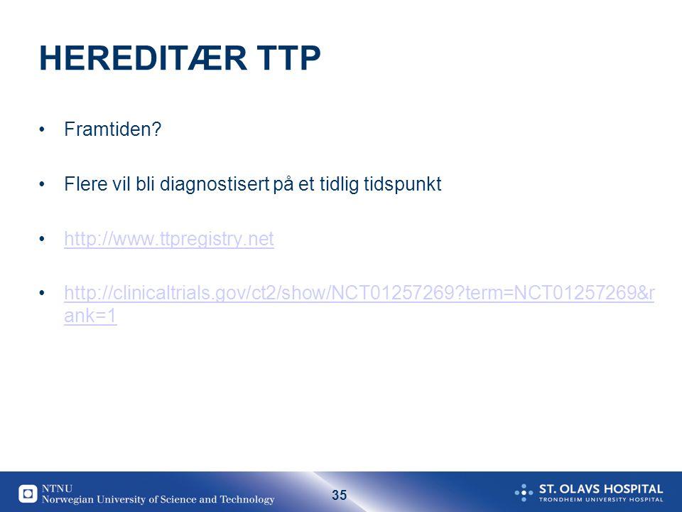 35 HEREDITÆR TTP •Framtiden? •Flere vil bli diagnostisert på et tidlig tidspunkt •http://www.ttpregistry.nethttp://www.ttpregistry.net •http://clinica