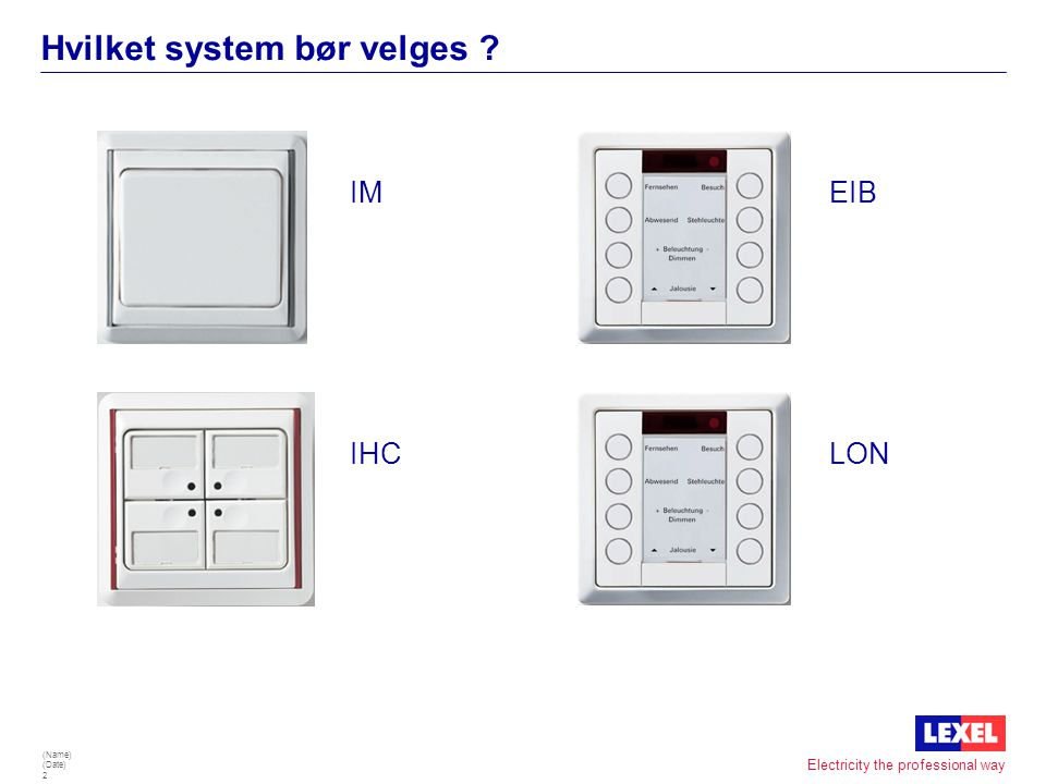 (Name) (Date) 2 Electricity the professional way Hvilket system bør velges ? EIB LONIHC IM