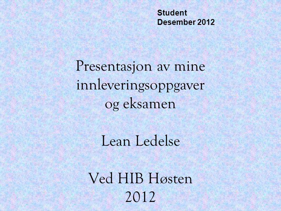 Presentasjon av mine innleveringsoppgaver og eksamen Lean Ledelse Ved HIB Høsten 2012 Student Desember 2012