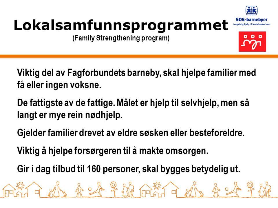 Lokalsamfunnsprogrammet (Family Strengthening program) Viktig del av Fagforbundets barneby, skal hjelpe familier med få eller ingen voksne. De fattigs