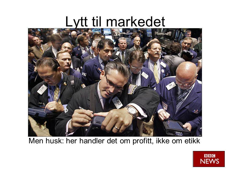Lytt til markedet Men husk: her handler det om profitt, ikke om etikk