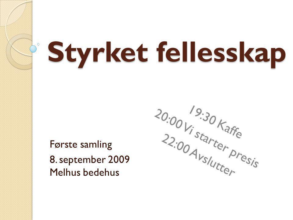 Styrket fellesskap Første samling 8. september 2009 Melhus bedehus 19:30 Kaffe 20:00 Vi starter presis 22:00 Avslutter