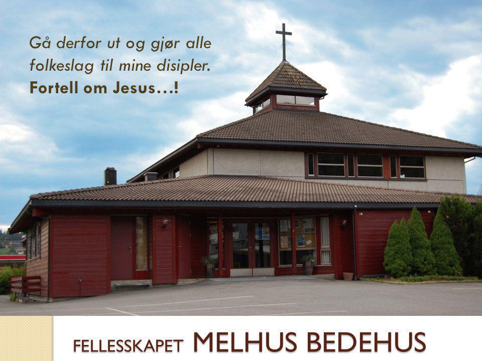 FELLESSKAPET MELHUS BEDEHUS Gå derfor ut og gjør alle folkeslag til mine disipler. Fortell om Jesus…!