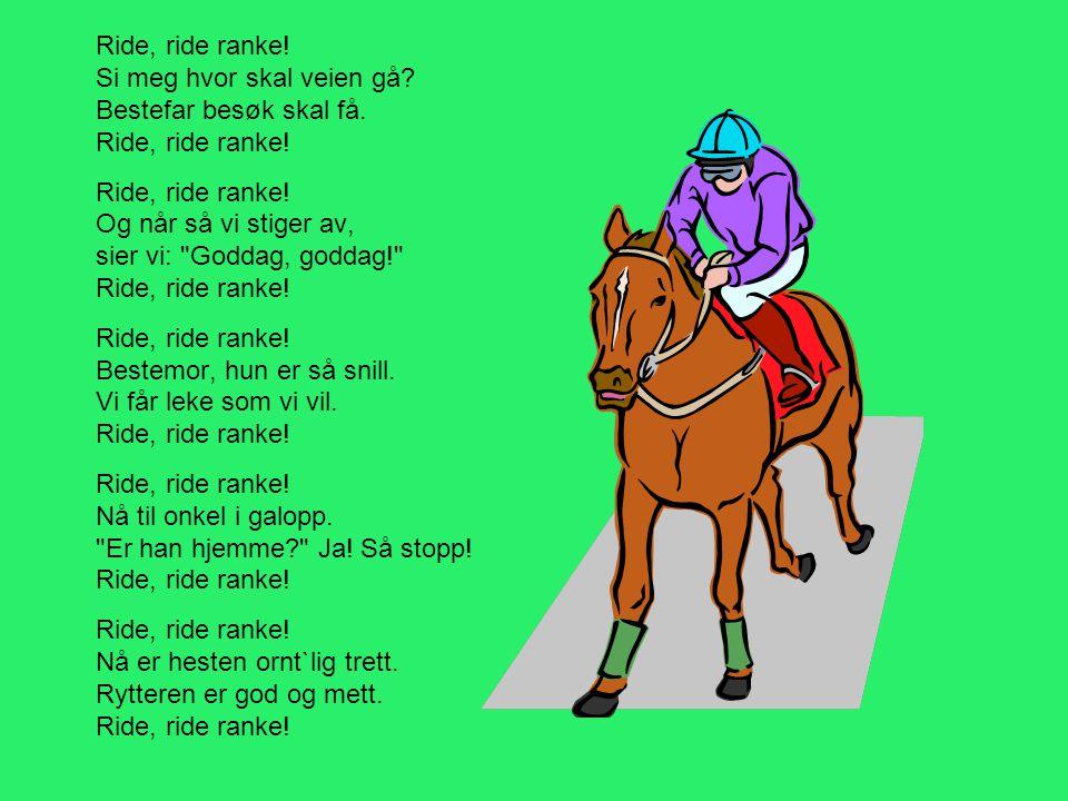 Ride, ride ranke! Si meg hvor skal veien gå? Bestefar besøk skal få. Ride, ride ranke! Ride, ride ranke! Og når så vi stiger av, sier vi: