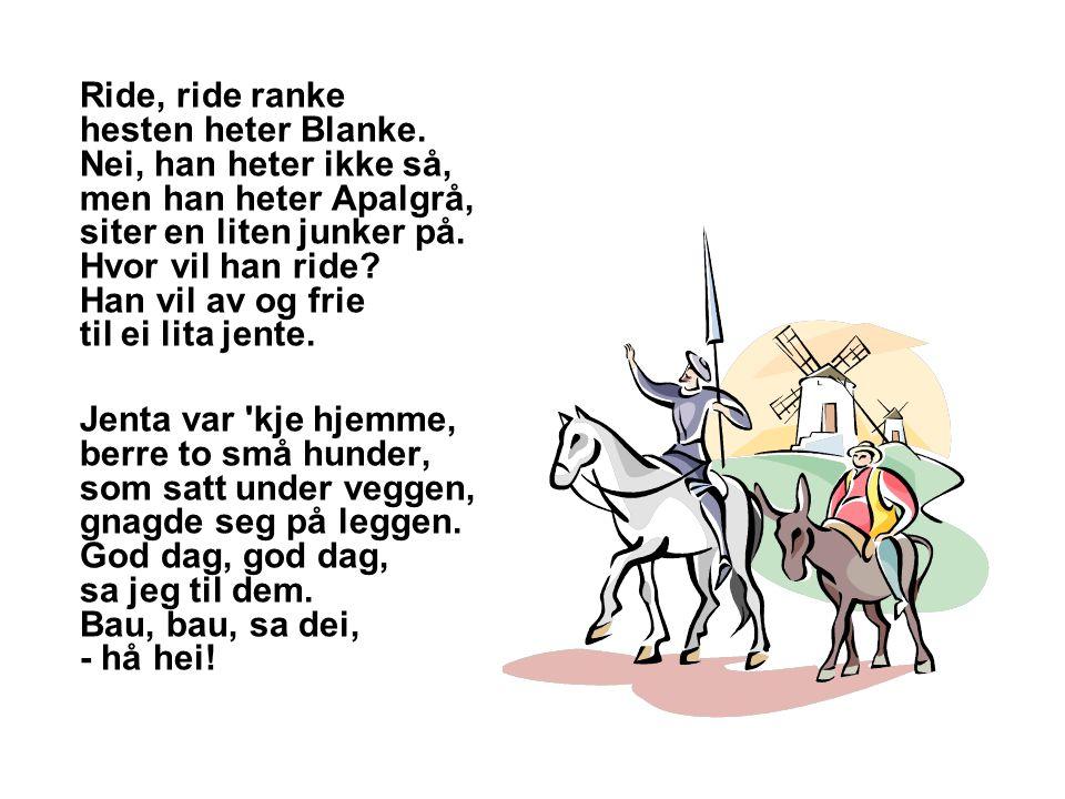 Ride, ride ranke hesten heter Blanke. Nei, han heter ikke så, men han heter Apalgrå, siter en liten junker på. Hvor vil han ride? Han vil av og frie t