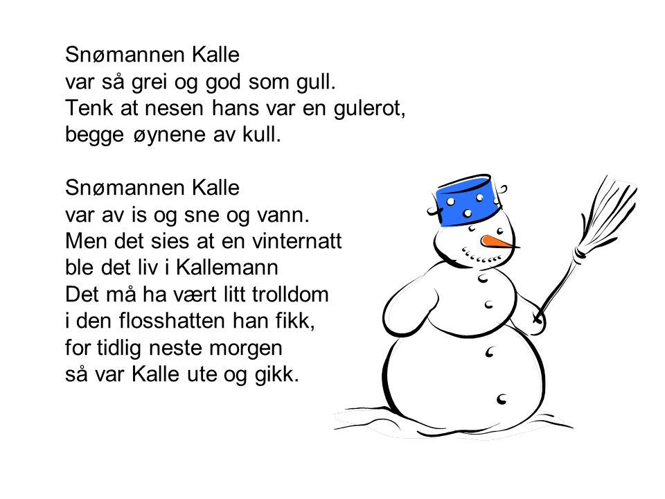 Snømannen Kalle var så grei og god som gull. Tenk at nesen hans var en gulerot, begge øynene av kull. Snømannen Kalle var av is og sne og vann. Men de