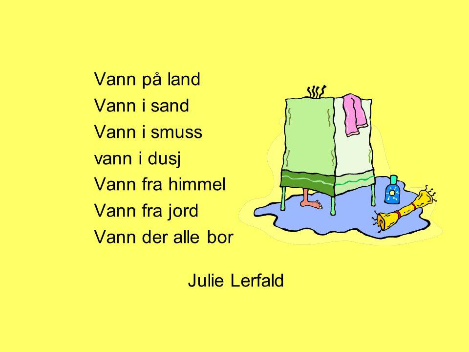 Vann på land Vann i sand Vann i smuss vann i dusj Vann fra himmel Vann fra jord Vann der alle bor Julie Lerfald
