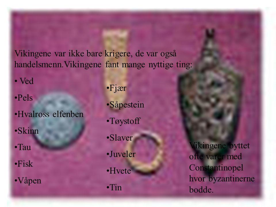 Vikingene var ikke bare krigere, de var også handelsmenn.Vikingene fant mange nyttige ting: • Ved •Pels •Hvalross elfenben •Skinn •Tau •Fisk •Våpen •Fjær •Såpestein •Tøystoff •Slaver •Juveler •Hvete •Tin Vikingene byttet ofte varer med Constantinopel hvor byzantinerne bodde.
