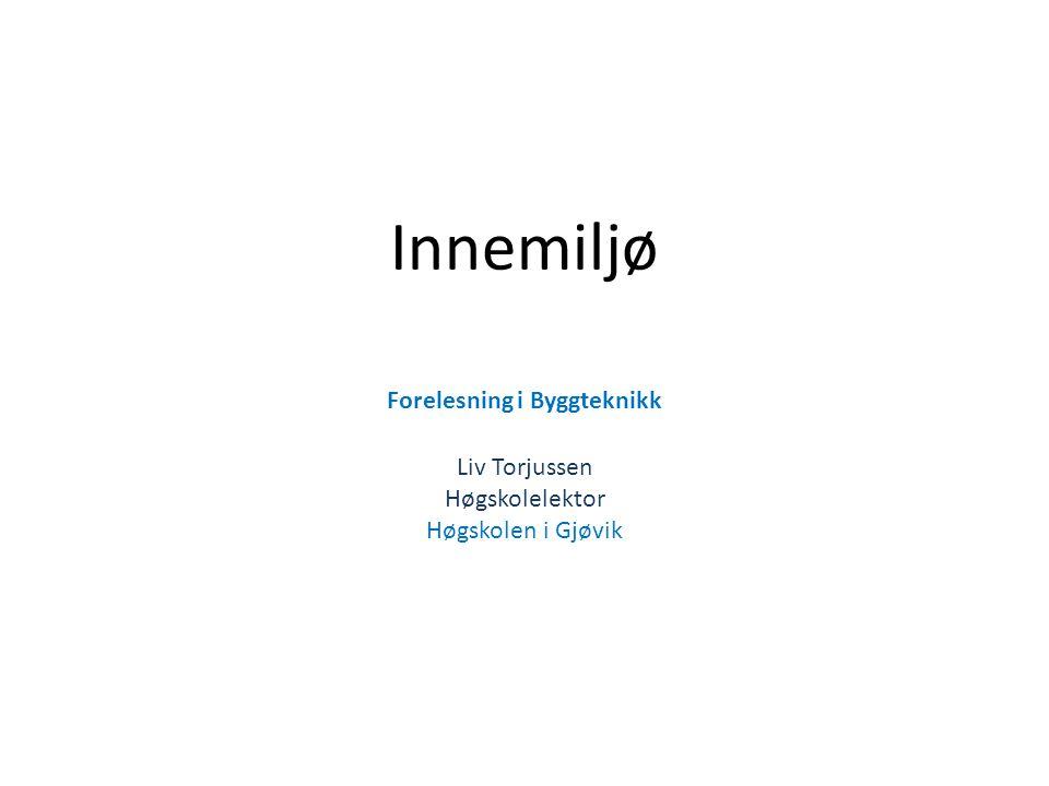 Innemiljø Forelesning i Byggteknikk Liv Torjussen Høgskolelektor Høgskolen i Gjøvik