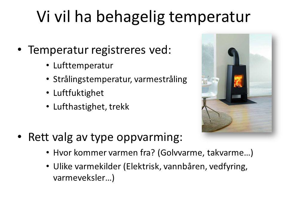 Vi vil ha behagelig temperatur • Temperatur registreres ved: • Lufttemperatur • Strålingstemperatur, varmestråling • Luftfuktighet • Lufthastighet, tr