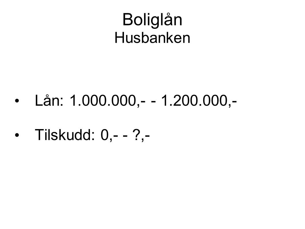 Boliglån Husbanken • Lån: 1.000.000,- - 1.200.000,- • Tilskudd: 0,- - ?,-