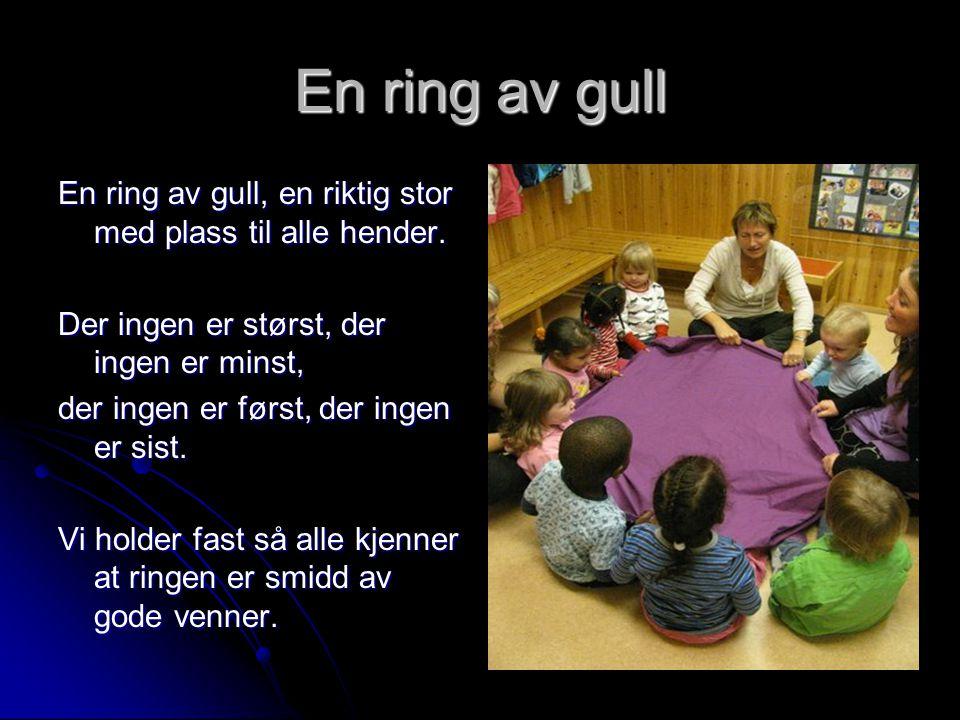 En ring av gull En ring av gull, en riktig stor med plass til alle hender. Der ingen er størst, der ingen er minst, der ingen er først, der ingen er s