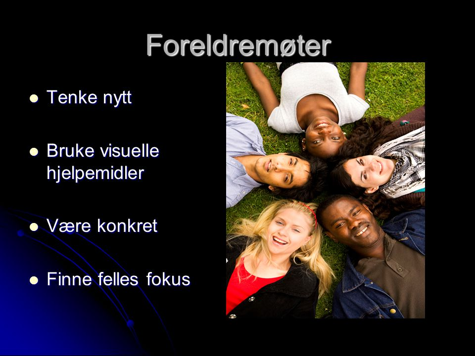 Foreldremøter  Tenke nytt  Bruke visuelle hjelpemidler  Være konkret  Finne felles fokus