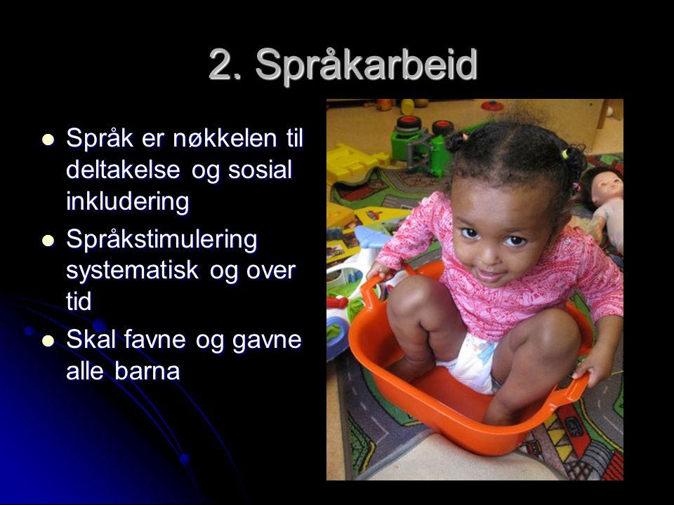 2. Språkarbeid 2. Språkarbeid  Språk er nøkkelen til deltakelse og sosial inkludering  Språkstimulering systematisk og over tid  Skal favne og gavn