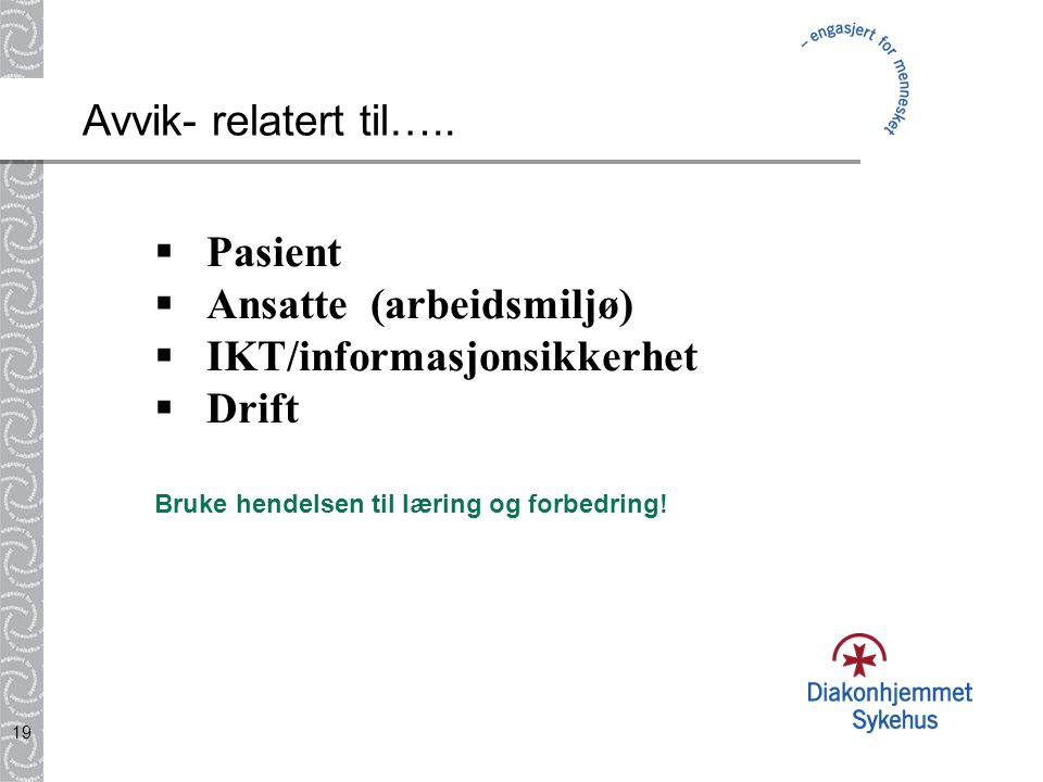 19 Avvik- relatert til…..  Pasient  Ansatte (arbeidsmiljø)  IKT/informasjonsikkerhet  Drift Bruke hendelsen til læring og forbedring!