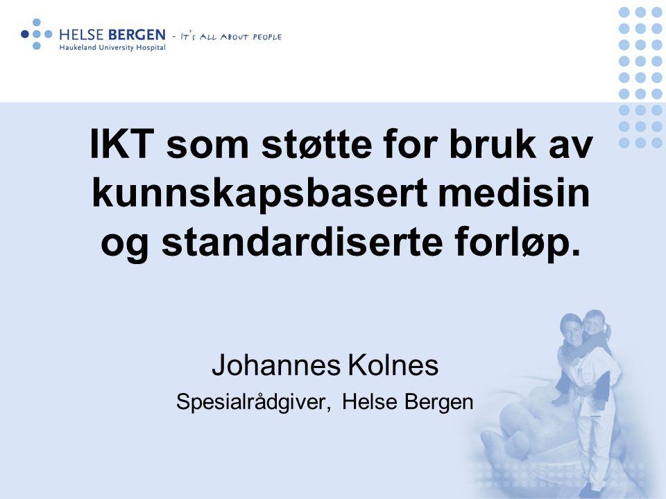 IKT som støtte for bruk av kunnskapsbasert medisin og standardiserte forløp. Johannes Kolnes Spesialrådgiver, Helse Bergen