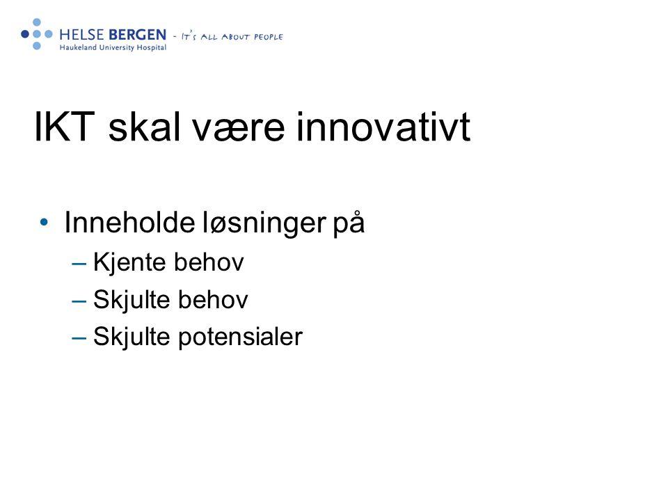 IKT skal være innovativt •Inneholde løsninger på –Kjente behov –Skjulte behov –Skjulte potensialer
