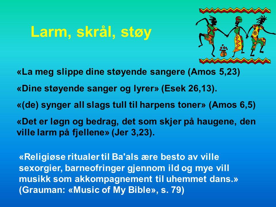 Larm, skrål, støy «La meg slippe dine støyende sangere (Amos 5,23) «Dine støyende sanger og lyrer» (Esek 26,13).