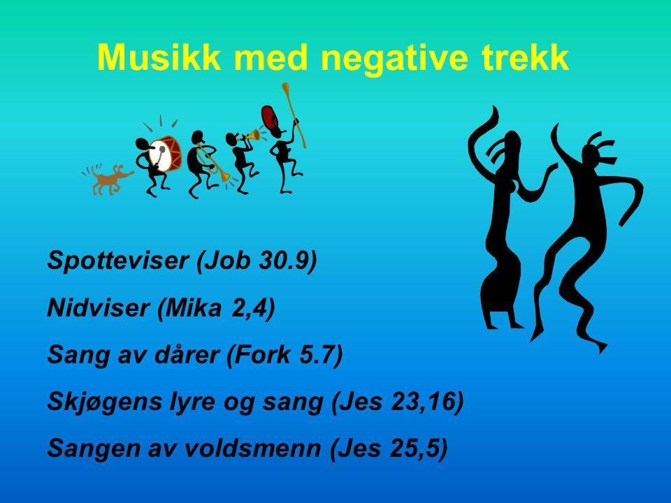Musikk med negative trekk Spotteviser (Job 30.9) Nidviser (Mika 2,4) Sang av dårer (Fork 5.7) Skjøgens lyre og sang (Jes 23,16) Sangen av voldsmenn (Jes 25,5)