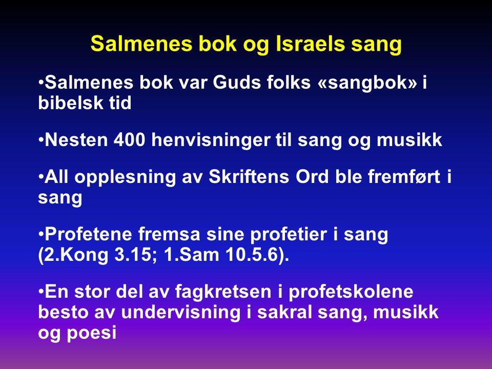 Salmenes bok og Israels sang •Salmenes bok var Guds folks «sangbok» i bibelsk tid •Nesten 400 henvisninger til sang og musikk •All opplesning av Skriftens Ord ble fremført i sang •Profetene fremsa sine profetier i sang (2.Kong 3.15; 1.Sam 10.5.6).