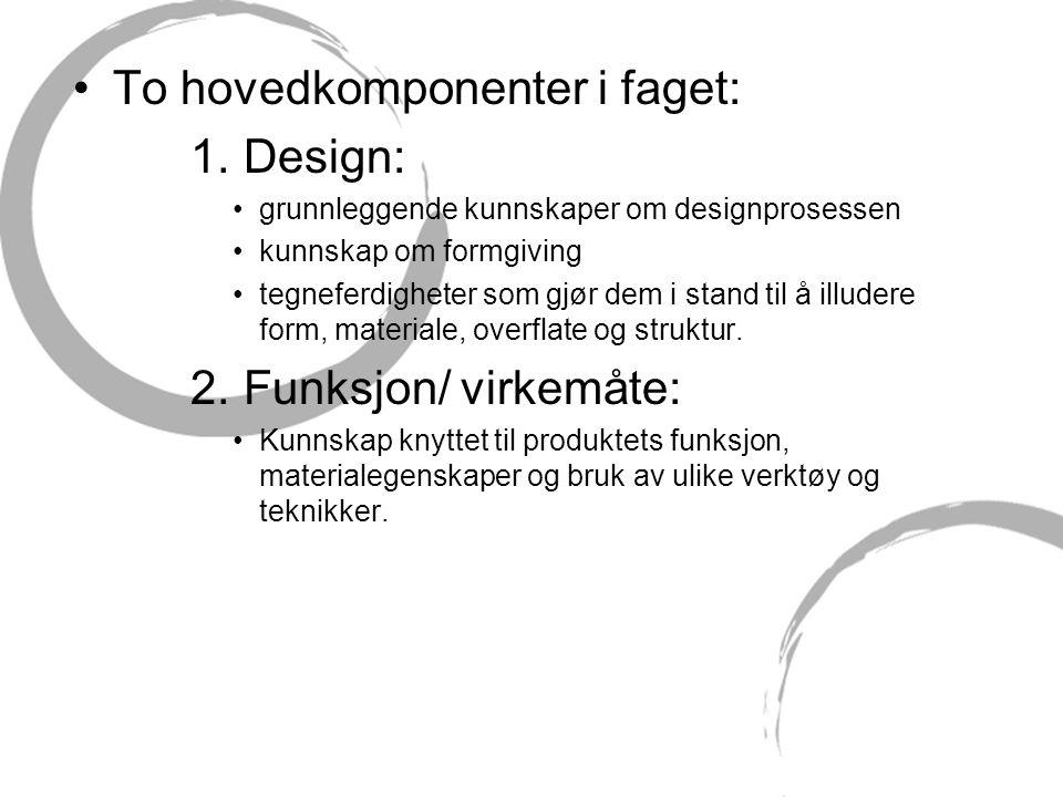 •To hovedkomponenter i faget: 1. Design: •grunnleggende kunnskaper om designprosessen •kunnskap om formgiving •tegneferdigheter som gjør dem i stand t