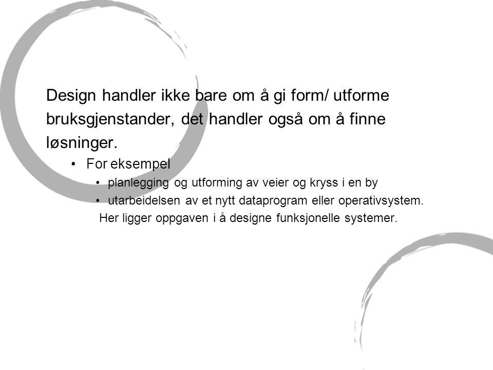 Design handler ikke bare om å gi form/ utforme bruksgjenstander, det handler også om å finne løsninger. •For eksempel •planlegging og utforming av vei