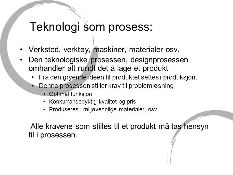 Teknologi som prosess: •Verksted, verktøy, maskiner, materialer osv. •Den teknologiske prosessen, designprosessen omhandler alt rundt det å lage et pr