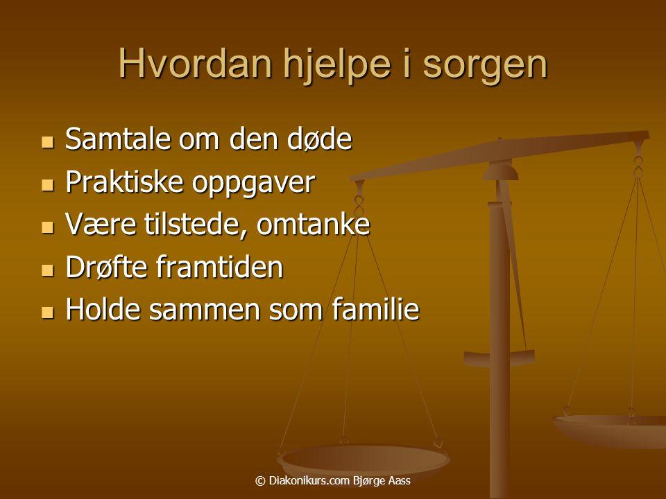© Diakonikurs.com Bjørge Aass Hvordan hjelpe i sorgen  Samtale om den døde  Praktiske oppgaver  Være tilstede, omtanke  Drøfte framtiden  Holde sammen som familie