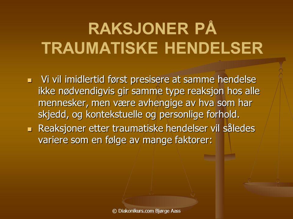 © Diakonikurs.com Bjørge Aass RAKSJONER PÅ TRAUMATISKE HENDELSER  Vi vil imidlertid først presisere at samme hendelse ikke nødvendigvis gir samme type reaksjon hos alle mennesker, men være avhengige av hva som har skjedd, og kontekstuelle og personlige forhold.